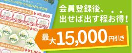 会員登録後、出せば出す程お得!最大15,000円引き