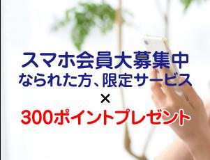 スマホ会員大募集中なられた方、限定サービス×300ポイントプレゼント!!